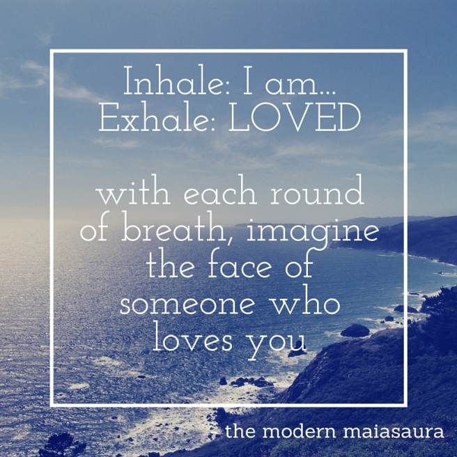 Inhale- I am...Exhale- LOved with each new breath, Visualize another face of someone who loves you.
